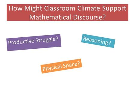 How Might Classroom Climate Support Mathematical Discourse? Productive Struggle? Reasoning? Physical Space?