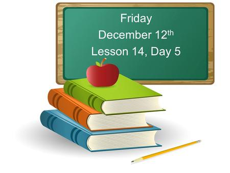 Friday December 12 th Lesson 14, Day 5. Objective: To listen and respond appropriately to oral communication. Question of the Day: How could you make.