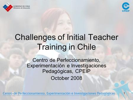 1 Challenges of Initial Teacher Training in Chile Centro de Perfeccionamiento, Experimentación e Investigaciones Pedagógicas, CPEIP October 2008.