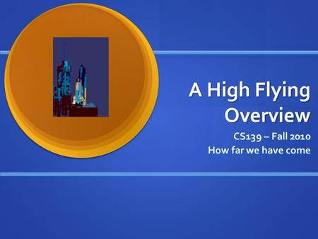 A High Flying Overview CS139 – Fall 2010 How far we have come.