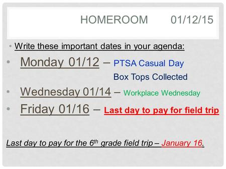 HOMEROOM01/12/15 Write these important dates in your agenda: Monday 01/12 – PTSA Casual Day Box Tops Collected Wednesday 01/14 – Workplace Wednesday Friday.