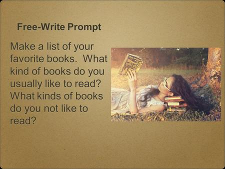 Free-Write Prompt Make a list of your favorite books. What kind of books do you usually like to read? What kinds of books do you not like to read?