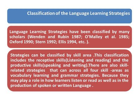 Classification of the Language Learning Strategies Language Learning Strategies have been classified by many scholars (Wenden and Rubin 1987; O'Malley.