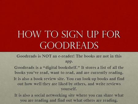 "How to sign up for Goodreads Goodreads is NOT an e-reader! The books are not in this app. Goodreads is a ""digital bookshelf."" It stores a list of all the."