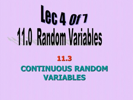 11.3 CONTINUOUS RANDOM VARIABLES. Objectives: (a) Understand probability density functions (b) Solve problems related to probability density function.