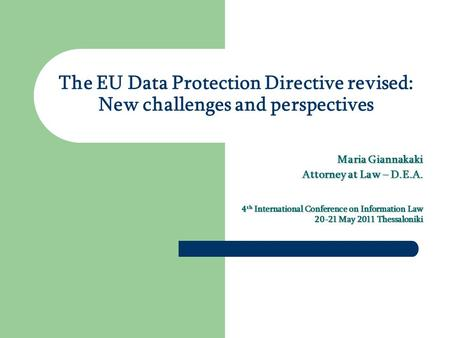 The EU Data Protection Directive revised: New challenges and perspectives Maria Giannakaki Attorney at Law – D.E.A. 4 th International Conference on Information.