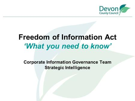 Freedom of Information Act 'What you need to know' Corporate Information Governance Team Strategic Intelligence.