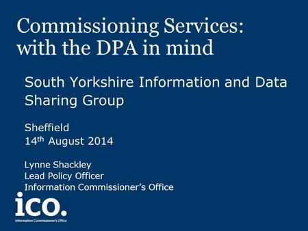 Commissioning Services: with the DPA in mind South Yorkshire Information and Data Sharing Group Sheffield 14 th August 2014 Lynne Shackley Lead Policy.