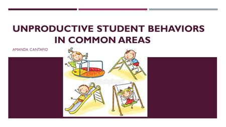 UNPRODUCTIVE STUDENT BEHAVIORS IN COMMON AREAS AMANDA CANTAFIO.