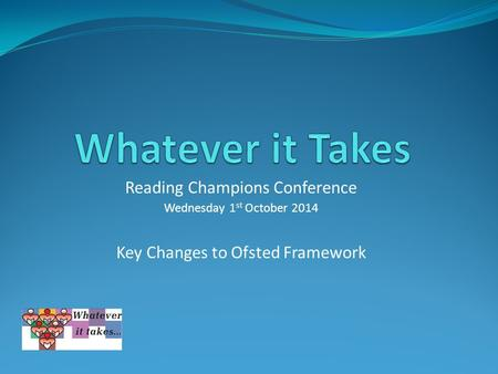Reading Champions Conference Wednesday 1 st October 2014 Key Changes to Ofsted Framework.