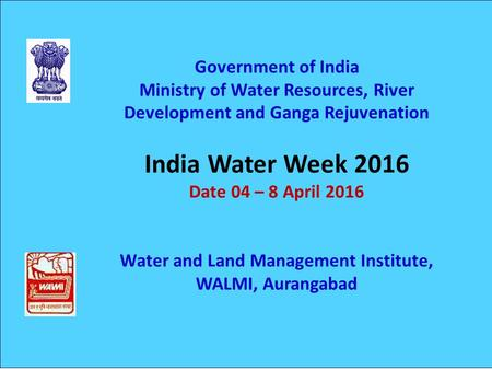 Government of India Ministry of Water Resources, River Development and Ganga Rejuvenation India Water Week 2016 Date 04 – 8 April 2016 Water and Land Management.
