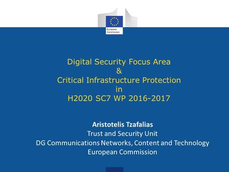 Digital Security Focus Area & Critical Infrastructure Protection in H2020 SC7 WP 2016-2017 Aristotelis Tzafalias Trust and Security Unit DG Communications.