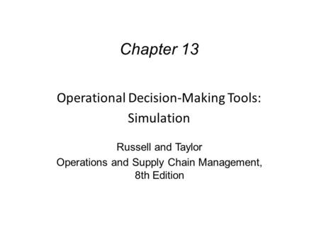 Chapter 13 Operational Decision-Making Tools: Simulation Russell and Taylor Operations and Supply Chain Management, 8th Edition.