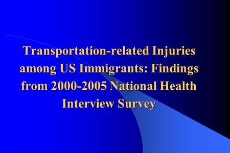 Transportation-related Injuries among US Immigrants: Findings from 2000-2005 National Health Interview Survey.