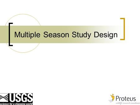 Multiple Season Study Design. 2 Recap All of the issues discussed with respect to single season designs are still pertinent.  why, what and how  how.