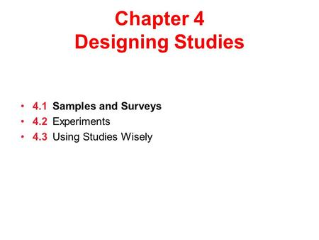 Chapter 4 Designing Studies 4.1Samples and Surveys 4.2Experiments 4.3Using Studies Wisely.