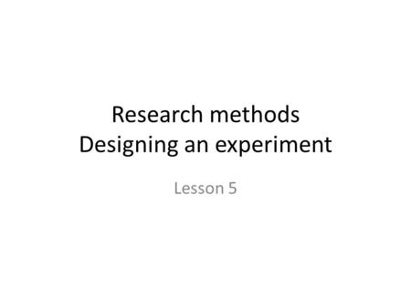 Research methods Designing an experiment Lesson 5.