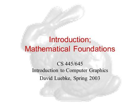Introduction; Mathematical Foundations CS 445/645 Introduction to Computer Graphics David Luebke, Spring 2003.