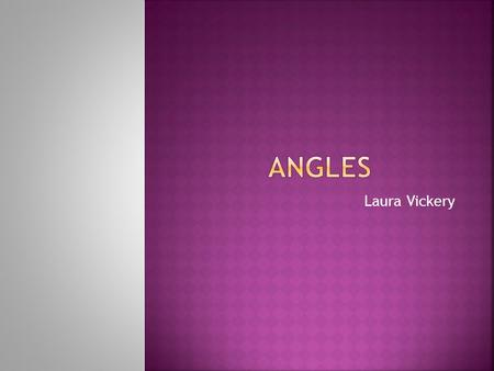 Laura Vickery.  Identify the types of angles  Measure the angles  Calculate the measurements of angles with 100% accuracy in class  Answer given questions.