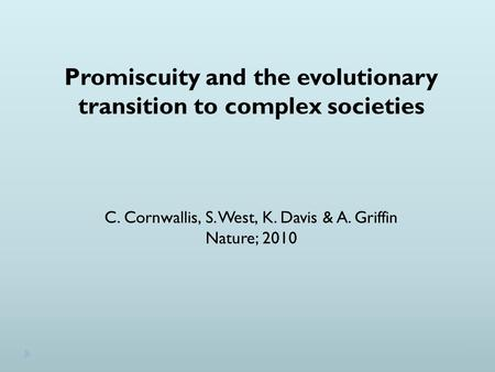 Promiscuity and the evolutionary transition to complex societies C. Cornwallis, S. West, K. Davis & A. Griffin Nature; 2010.