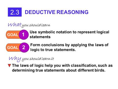 2.3 DEDUCTIVE REASONING GOAL 1 Use symbolic notation to represent logical statements GOAL 2 Form conclusions by applying the laws of logic to true statements.