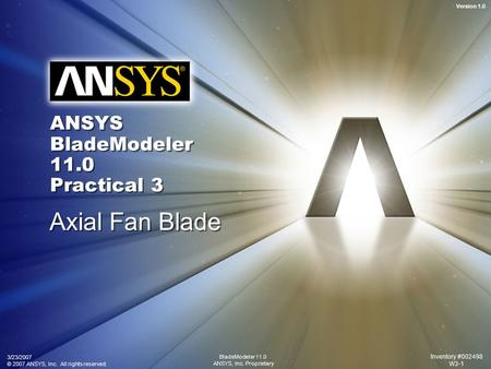 Version 1.0 3/23/2007 © 2007 ANSYS, Inc. All rights reserved. Inventory #002498 W3-1 BladeModeler 11.0 ANSYS, Inc. Proprietary ANSYS BladeModeler 11.0.