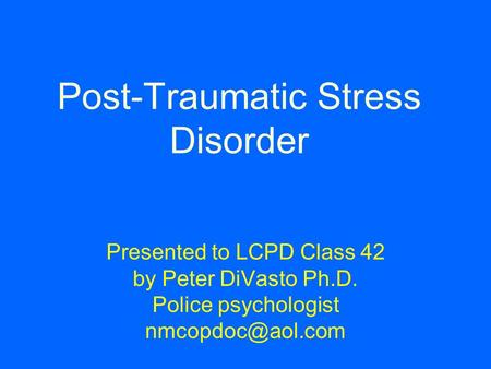 Post-Traumatic Stress Disorder Presented to LCPD Class 42 by Peter DiVasto Ph.D. Police psychologist