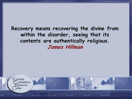Recovery means recovering the divine from within the disorder, seeing that its contents are authentically religious. James Hillman.