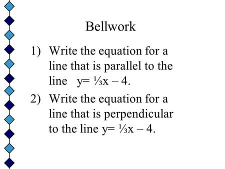 Bellwork 1)Write the equation for a line that is parallel to the line y= ⅓x – 4. 2)Write the equation for a line that is perpendicular to the line y=
