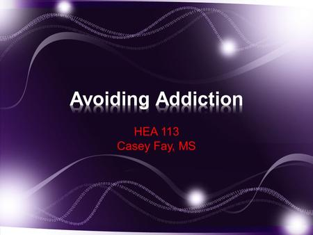 HEA 113 Casey Fay, MS. Understand the Addictive Process Discuss reasons why people choose to use or not to use drugs. Identify the types of drug dependence,