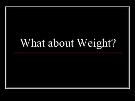 What about Weight?. Did you know? About 30 to 50 percent of the factors contributing to obesity are genetic. What do you think are other factors? Here.