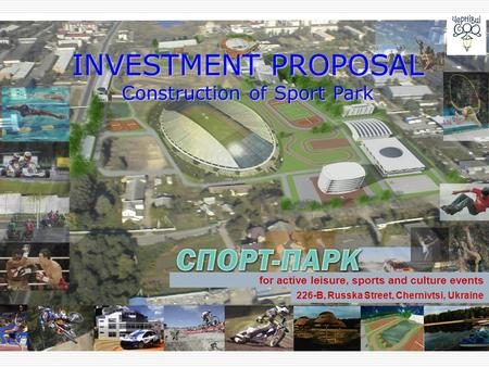 INVESTMENT PROPOSAL Construction of Sport Park for active leisure, sports and culture events 226-B, Russka Street, Chernivtsi, Ukraine.