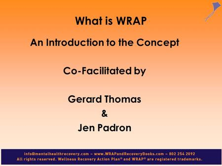 What is WRAP An Introduction to the Concept Co-Facilitated by Gerard Thomas & Jen Padron.
