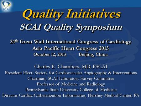 Quality Initiatives SCAI Quality Symposium 24 th Great Wall International Congress of Cardiology Asia Pacific Heart Congress 2013 October 12, 2013 Beijing,