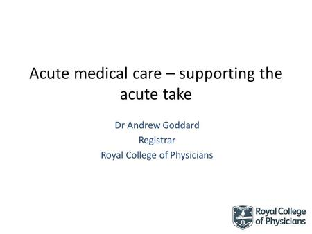 Acute medical care – supporting the acute take Dr Andrew Goddard Registrar Royal College of Physicians.