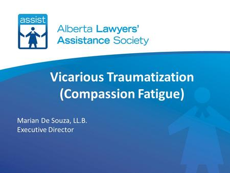 Vicarious Traumatization (Compassion Fatigue) Marian De Souza, LL.B. Executive Director.