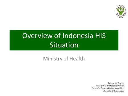 Overview of Indonesia HIS Situation Ministry of Health Rahmaniar Brahim Head of Health Statistics Division Centre for Data and Information MoH