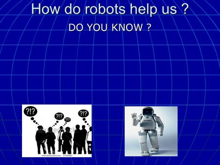 How do robots help us ? DO YOU KNOW ? DO YOU KNOW ?