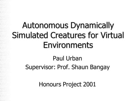 Autonomous Dynamically Simulated Creatures for Virtual Environments Paul Urban Supervisor: Prof. Shaun Bangay Honours Project 2001.