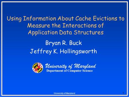 1 University of Maryland Using Information About Cache Evictions to Measure the Interactions of Application Data Structures Bryan R. Buck Jeffrey K. Hollingsworth.