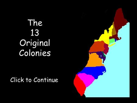 The 13 Original Colonies Click to Continue. Click on a colony to visit it!