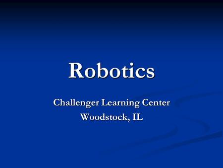 Robotics Challenger Learning Center Woodstock, IL.