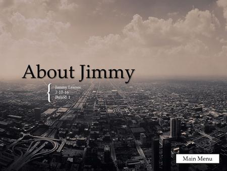 { About Jimmy Jimmy Leanos 2-10-16 Period 1 Main Menu.