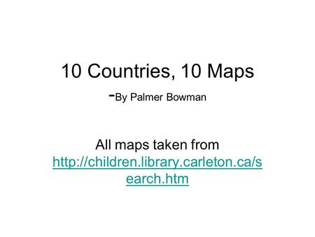 10 Countries, 10 Maps - By Palmer Bowman All maps taken from  earch.htm  earch.htm.