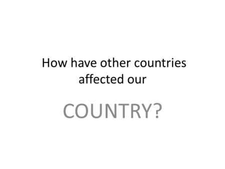 How have other countries affected our COUNTRY? How you will be graded?: Subject/standard4 (100/A)3 (85/B)2 (75/C)1(70/D) Reading ELA5c1 ELA5R1;R3 Most.