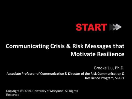Communicating Crisis & Risk Messages that Motivate Resilience Brooke Liu, Ph.D. Associate Professor of Communication & Director of the Risk Communication.