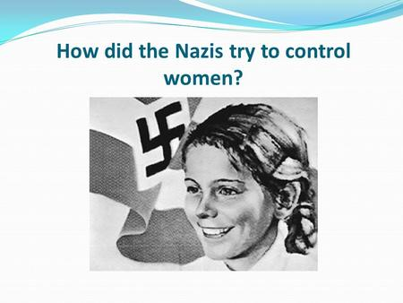 How did the Nazis try to control women?. Learning objective – to be able to explain how the Nazis treated women in their regime. I can describe some of.