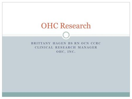 BRITTANY HAGEN BS RN OCN CCRC CLINICAL RESEARCH MANAGER OHC, INC. OHC Research.