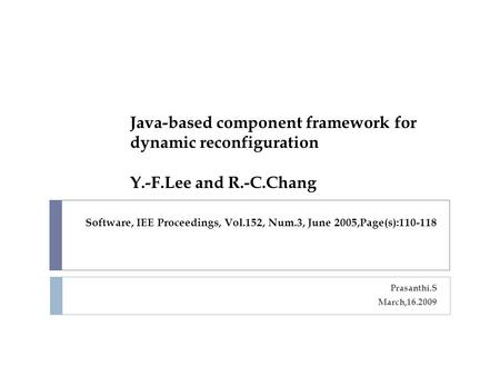 Software, IEE Proceedings, Vol.152, Num.3, June 2005,Page(s):110-118 Prasanthi.S March,16.2009 Java-based component framework for dynamic reconfiguration.