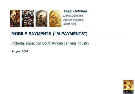 "MOBILE PAYMENTS (""M-PAYMENTS"") August 2007 Potential impact on South African banking industry Team Galahad Lionel Diakanyo Joshua Makgate Sean Rule."